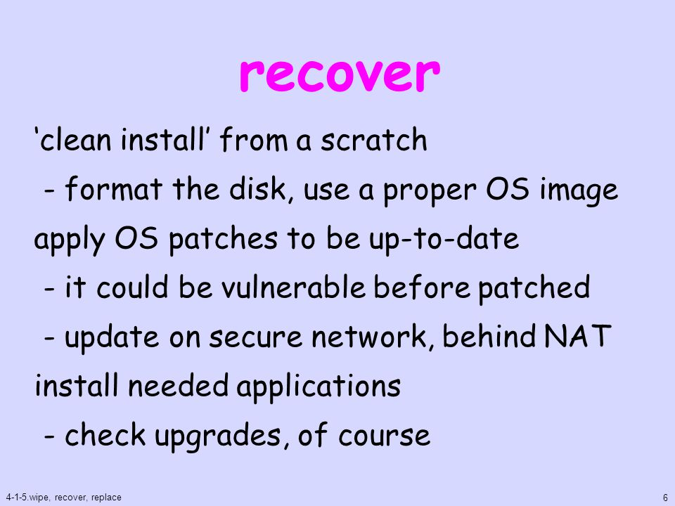 recover(cont.) disable unnecessary services - the same as hardening procedure check configurations - if any weakness change all password on the system - any password might be stolen 4-1-5.wipe, recover, replace 7