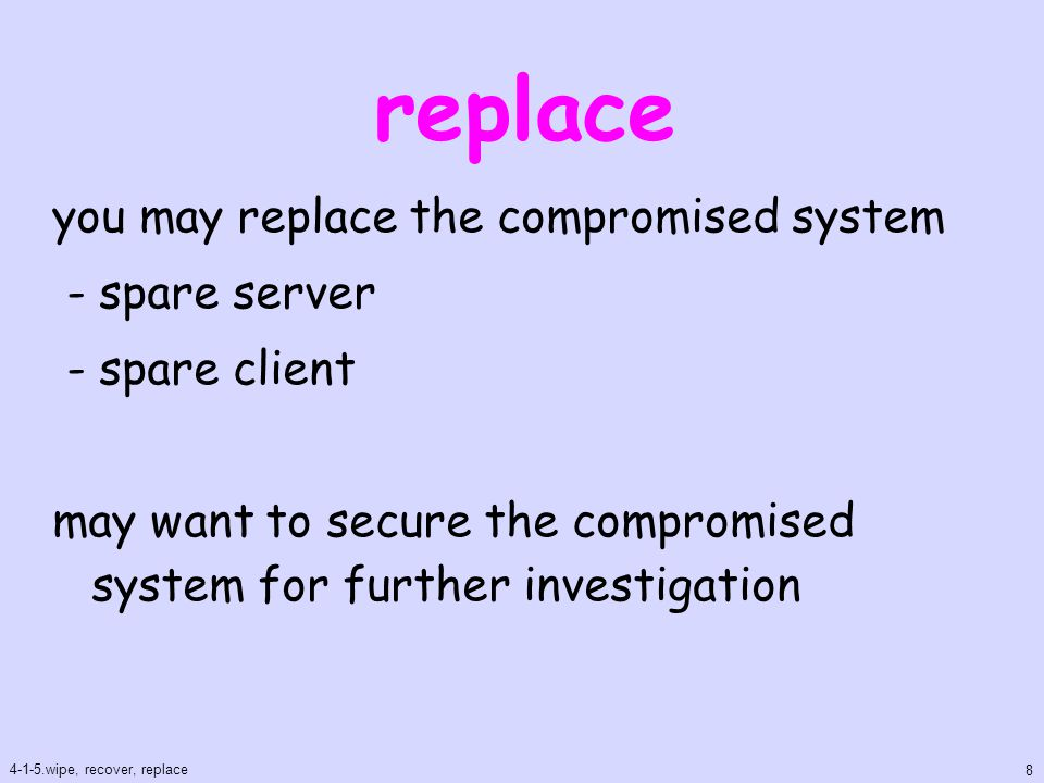 replace you may replace the compromised system - spare server - spare client may want to secure the compromised system for further investigation 4-1-5.wipe, recover, replace 8