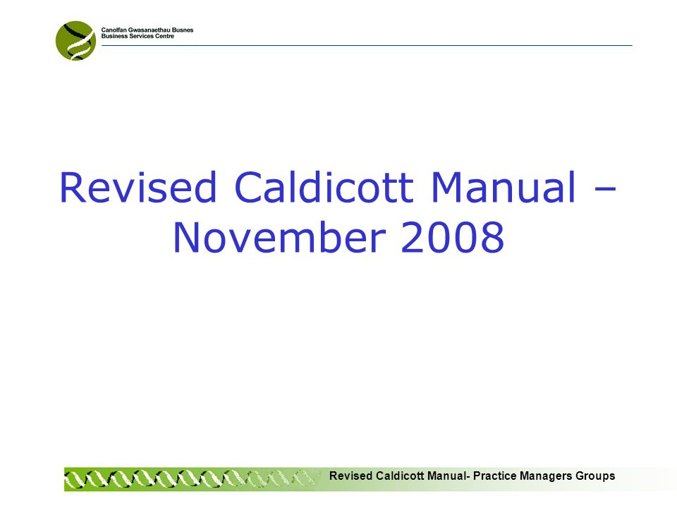 Revised Caldicott Manual- Practice Managers Groups Introduction Caldicott Manual first launched 1997 Result of Caldicott Committee mapping flows of information in NHS and social care 10 recommendations and 16 principles Manual revised 2008 Primarily available through a website Includes an online assessment