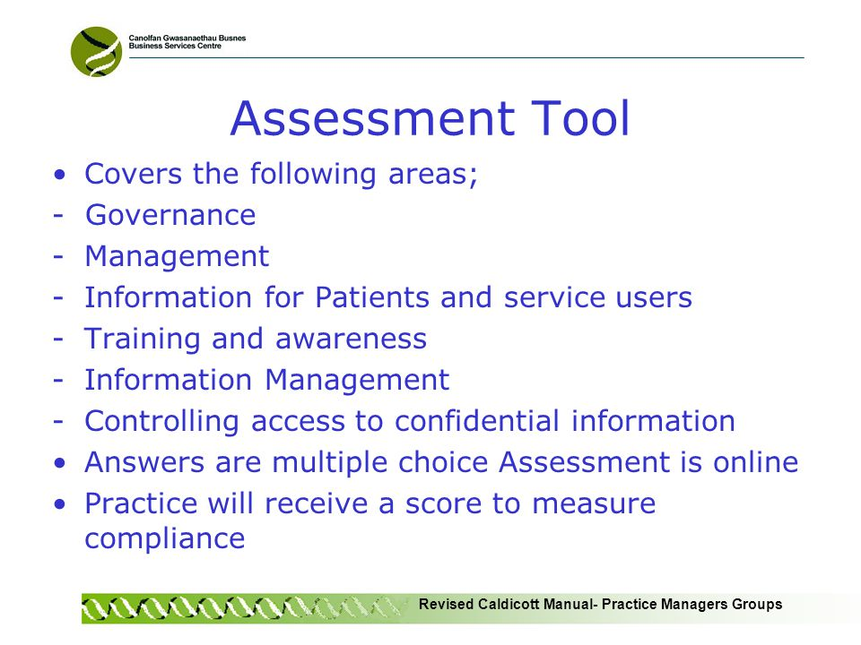 Revised Caldicott Manual- Practice Managers Groups Assessment Tool Covers the following areas; - Governance -Management -Information for Patients and service users -Training and awareness -Information Management -Controlling access to confidential information Answers are multiple choice Assessment is online Practice will receive a score to measure compliance