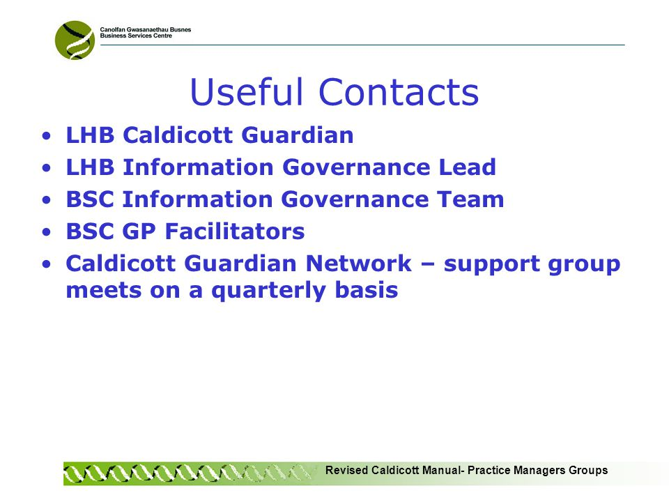 Revised Caldicott Manual- Practice Managers Groups Useful Contacts LHB Caldicott Guardian LHB Information Governance Lead BSC Information Governance Team BSC GP Facilitators Caldicott Guardian Network – support group meets on a quarterly basis
