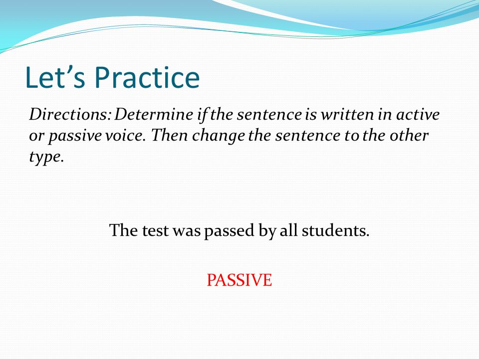 Let's Practice Directions: Determine if the sentence is written in active or passive voice.
