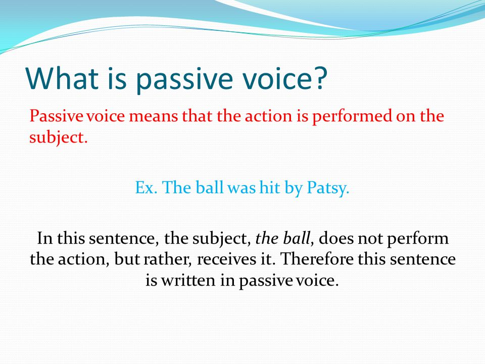 What is passive voice. Passive voice means that the action is performed on the subject.