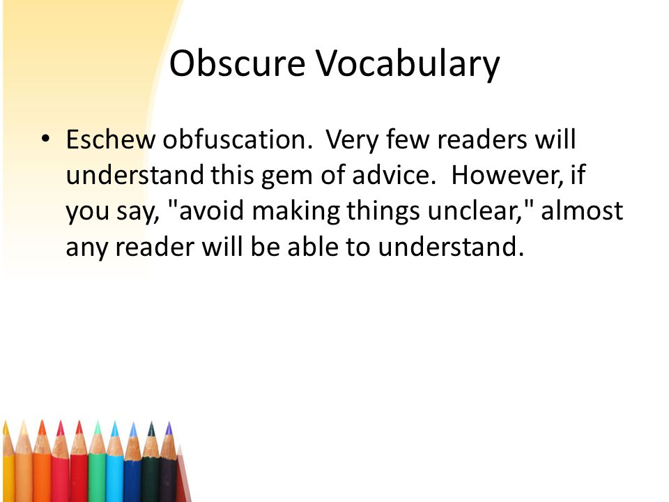 Obscure Vocabulary Eschew obfuscation. Very few readers will understand this gem of advice.