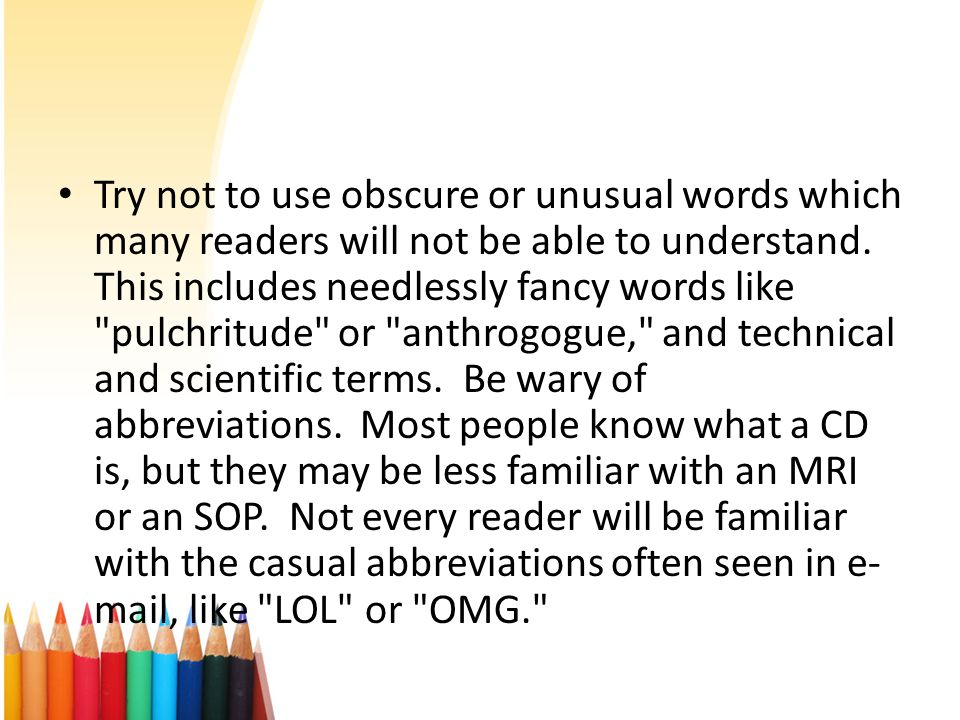 Try not to use obscure or unusual words which many readers will not be able to understand.