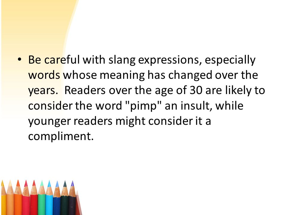 Be careful with slang expressions, especially words whose meaning has changed over the years.
