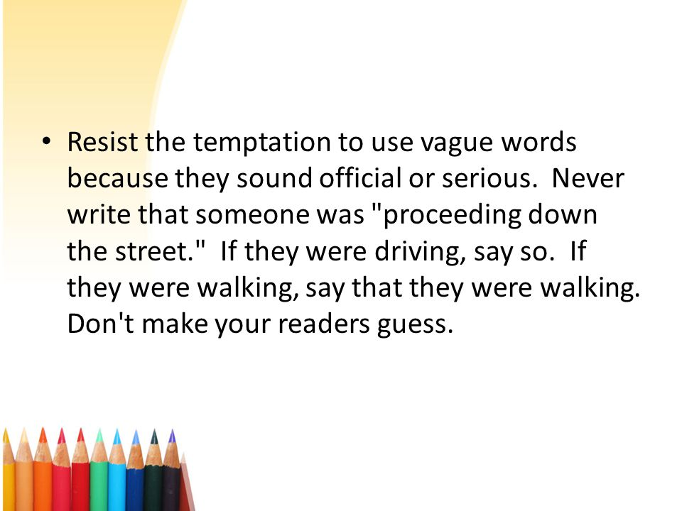 Resist the temptation to use vague words because they sound official or serious.
