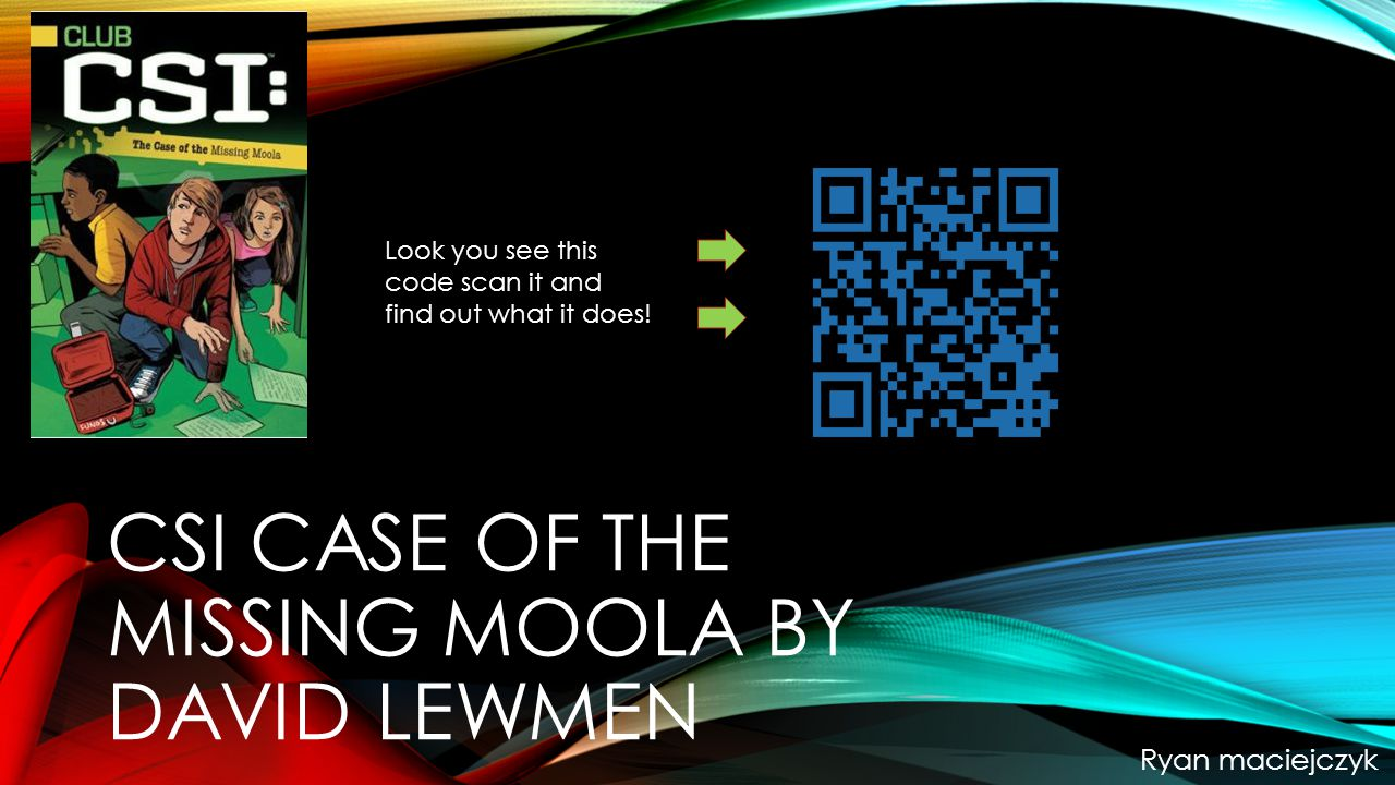 CSI CASE OF THE MISSING MOOLA BY DAVID LEWMEN Ryan maciejczyk Look you see this code scan it and find out what it does!