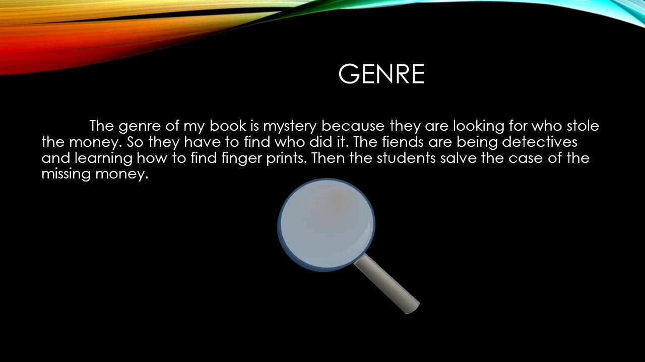 GENRE The genre of my book is mystery because they are looking for who stole the money.