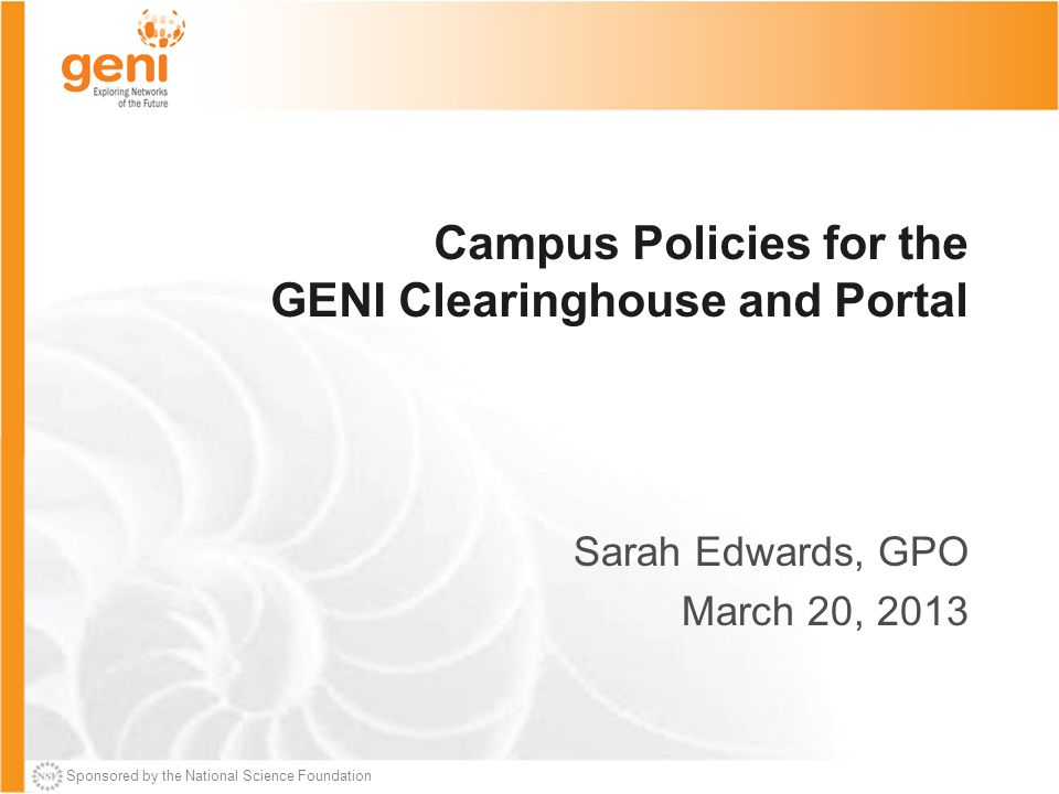 Sponsored by the National Science Foundation Campus Policies for the GENI Clearinghouse and Portal Sarah Edwards, GPO March 20, 2013