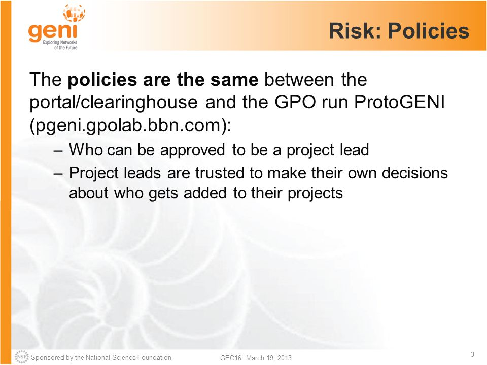 Sponsored by the National Science Foundation 3 GEC16: March 19, 2013 Risk: Policies The policies are the same between the portal/clearinghouse and the GPO run ProtoGENI (pgeni.gpolab.bbn.com): –Who can be approved to be a project lead –Project leads are trusted to make their own decisions about who gets added to their projects