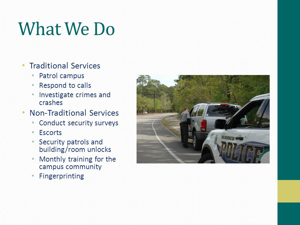 What We Do Traditional Services Patrol campus Respond to calls Investigate crimes and crashes Non-Traditional Services Conduct security surveys Escort