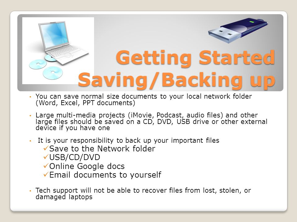 Getting Started Saving/Backing up You can save normal size documents to your local network folder (Word, Excel, PPT documents) Large multi-media projects (iMovie, Podcast, audio files) and other large files should be saved on a CD, DVD, USB drive or other external device if you have one It is your responsibility to back up your important files Save to the Network folder USB/CD/DVD Online Google docs Email documents to yourself Tech support will not be able to recover files from lost, stolen, or damaged laptops