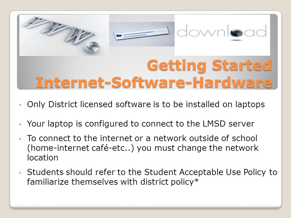 Getting Started Internet-Software-Hardware Only District licensed software is to be installed on laptops Your laptop is configured to connect to the LMSD server To connect to the internet or a network outside of school (home-internet café-etc..) you must change the network location Students should refer to the Student Acceptable Use Policy to familiarize themselves with district policy*