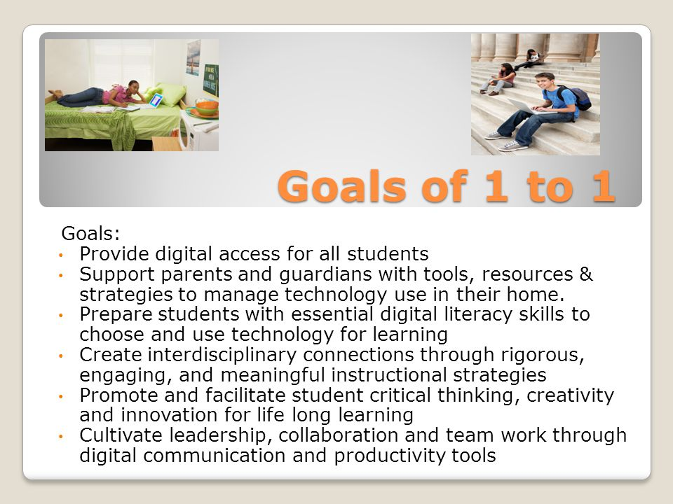 Goals of 1 to 1 Goals: Provide digital access for all students Support parents and guardians with tools, resources & strategies to manage technology use in their home.
