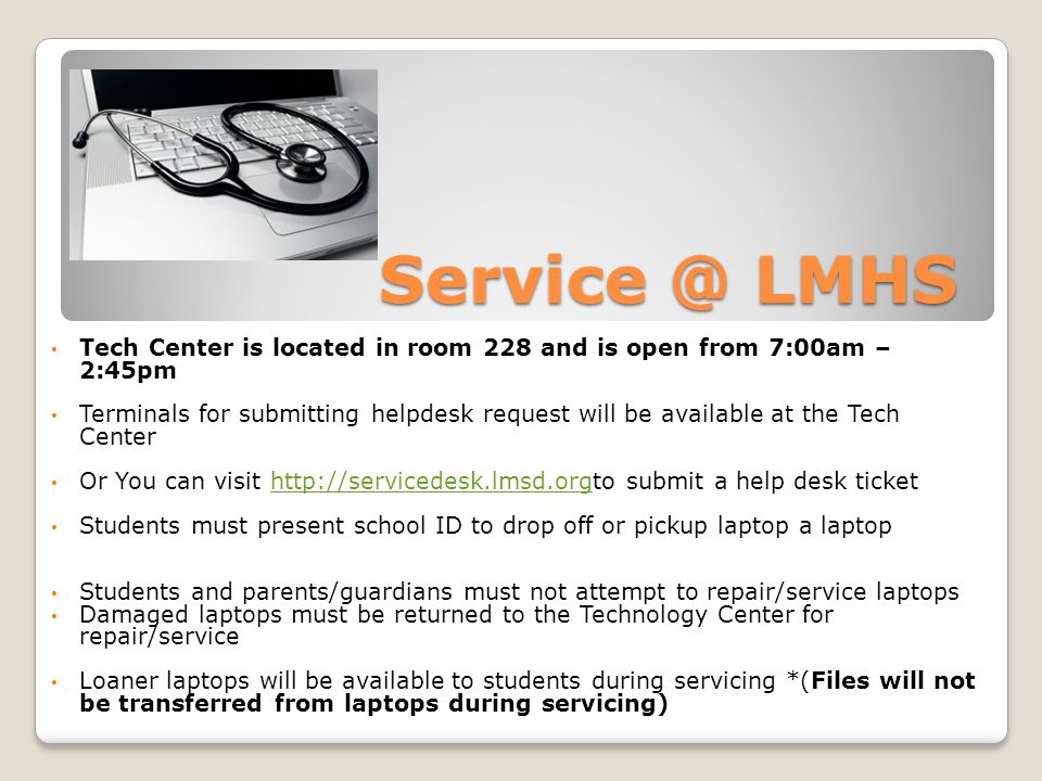 Service @ LMHS Tech Center is located in room 228 and is open from 7:00am – 2:45pm Terminals for submitting helpdesk request will be available at the Tech Center Or You can visit http://servicedesk.lmsd.orgto submit a help desk tickethttp://servicedesk.lmsd.org Students must present school ID to drop off or pickup laptop a laptop Students and parents/guardians must not attempt to repair/service laptops Damaged laptops must be returned to the Technology Center for repair/service Loaner laptops will be available to students during servicing *(Files will not be transferred from laptops during servicing)