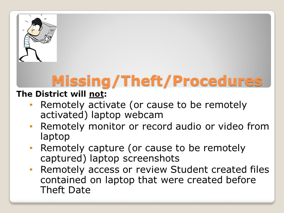Missing/Theft/Procedures The District will not: Remotely activate (or cause to be remotely activated) laptop webcam Remotely monitor or record audio or video from laptop Remotely capture (or cause to be remotely captured) laptop screenshots Remotely access or review Student created files contained on laptop that were created before Theft Date