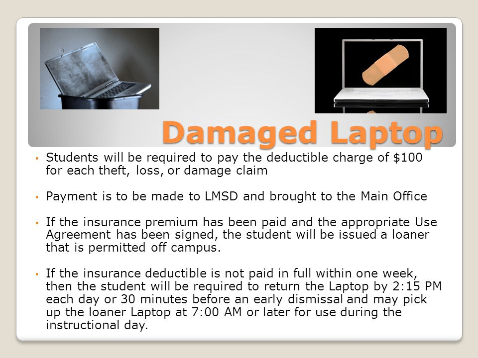 Damaged Laptop Students will be required to pay the deductible charge of $100 for each theft, loss, or damage claim Payment is to be made to LMSD and brought to the Main Office If the insurance premium has been paid and the appropriate Use Agreement has been signed, the student will be issued a loaner that is permitted off campus.