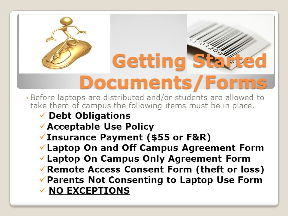Getting Started Documents/Forms Before laptops are distributed and/or students are allowed to take them of campus the following items must be in place.
