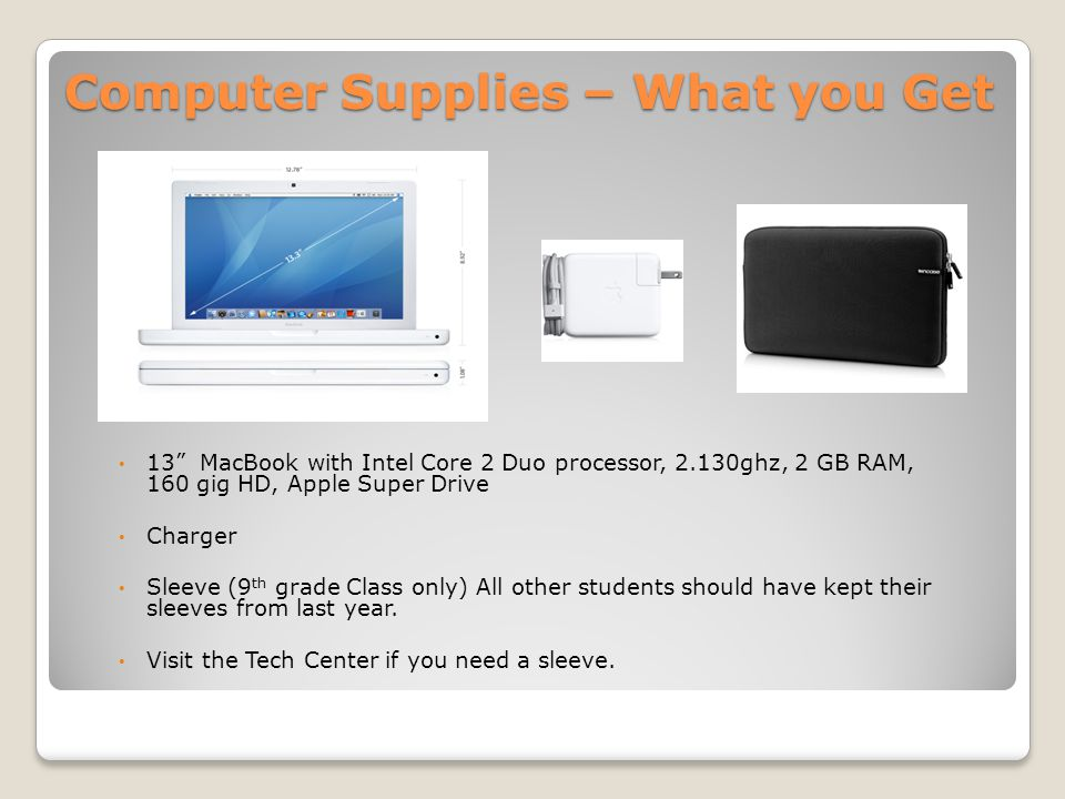 Computer Supplies – What you Get 13 MacBook with Intel Core 2 Duo processor, 2.130ghz, 2 GB RAM, 160 gig HD, Apple Super Drive Charger Sleeve (9 th grade Class only) All other students should have kept their sleeves from last year.