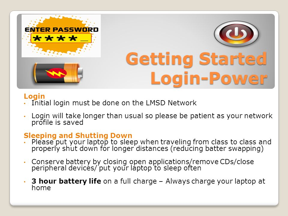 Getting Started Login-Power Login Initial login must be done on the LMSD Network Login will take longer than usual so please be patient as your network profile is saved Sleeping and Shutting Down Please put your laptop to sleep when traveling from class to class and properly shut down for longer distances (reducing batter swapping) Conserve battery by closing open applications/remove CDs/close peripheral devices/ put your laptop to sleep often 3 hour battery life on a full charge – Always charge your laptop at home