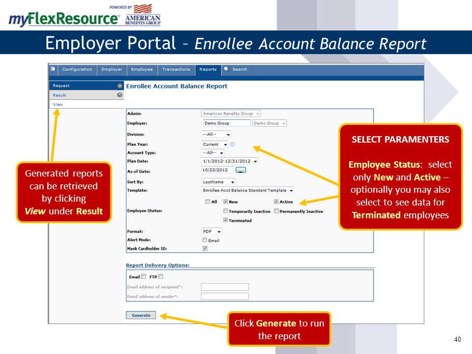 40 Employer Portal – Enrollee Account Balance Report Click Generate to run the report SELECT PARAMENTERS Employee Status: select only New and Active – optionally you may also select to see data for Terminated employees Generated reports can be retrieved by clicking View under Result