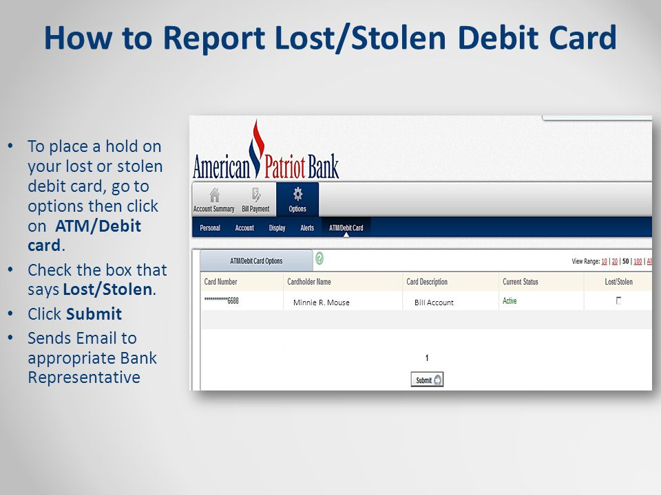 How to Report Lost/Stolen Debit Card To place a hold on your lost or stolen debit card, go to options then click on ATM/Debit card.