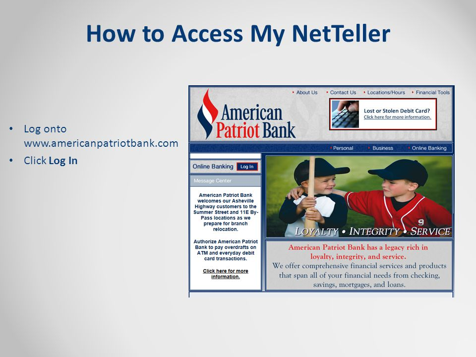 How to Access My NetTeller Log onto www.americanpatriotbank.com Click Log In