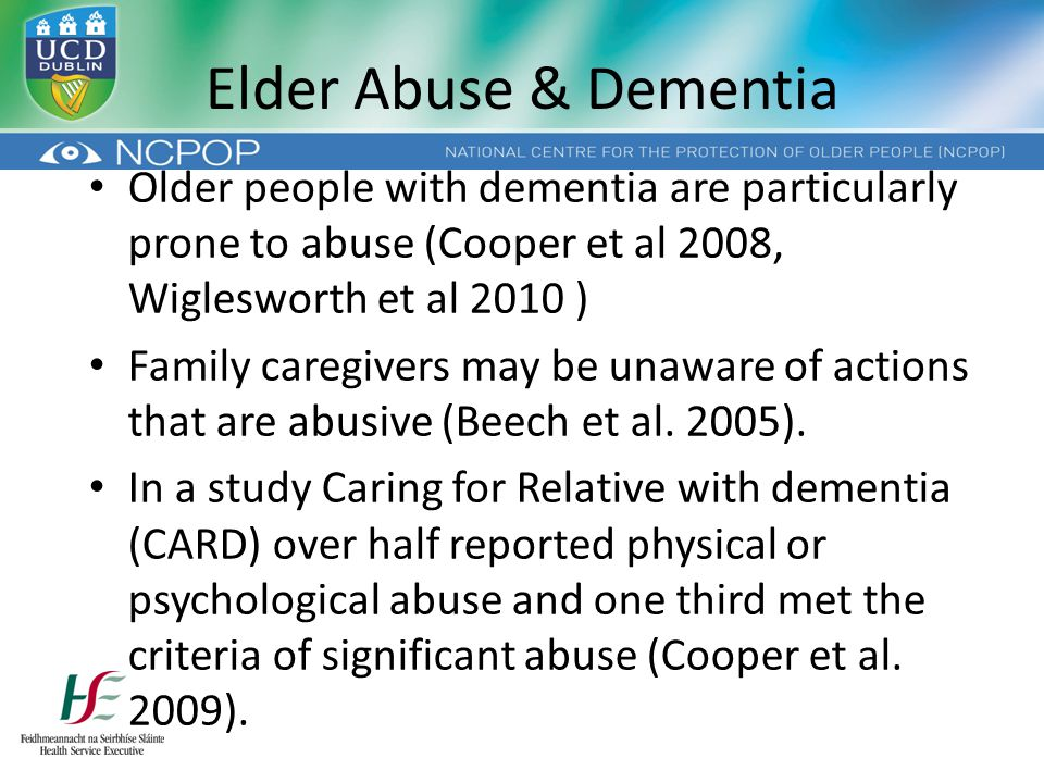 Elder Abuse & Dementia Older people with dementia are particularly prone to abuse (Cooper et al 2008, Wiglesworth et al 2010 ) Family caregivers may be unaware of actions that are abusive (Beech et al.