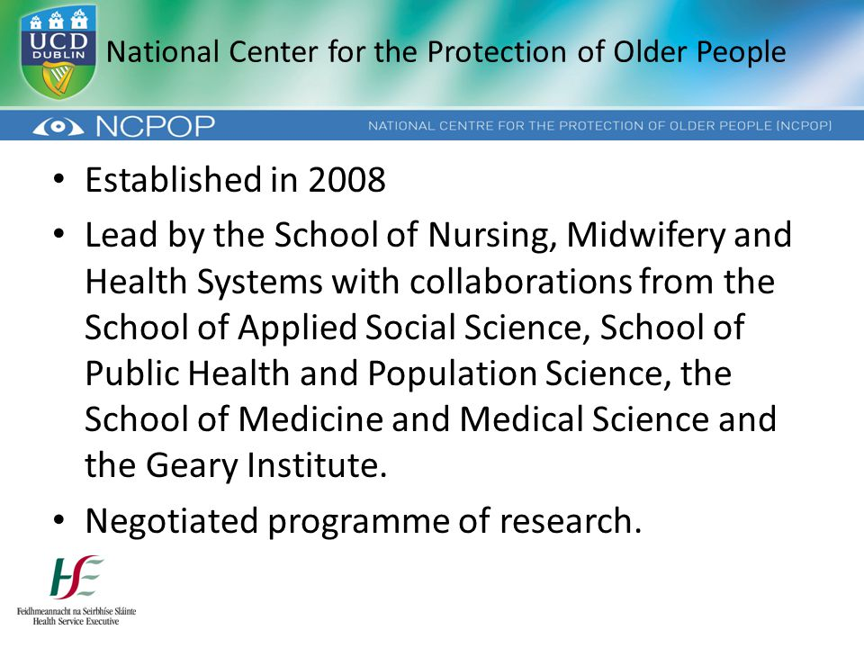 National Center for the Protection of Older People Established in 2008 Lead by the School of Nursing, Midwifery and Health Systems with collaborations from the School of Applied Social Science, School of Public Health and Population Science, the School of Medicine and Medical Science and the Geary Institute.
