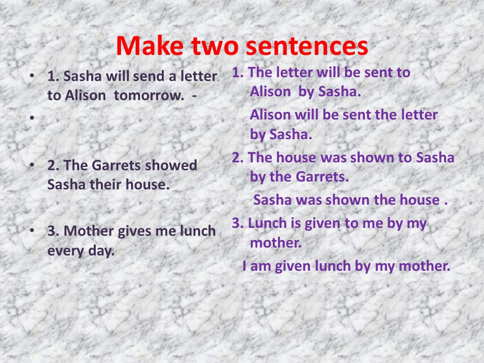 Make two sentences 1. Sasha will send a letter to Alison tomorrow. - 2. The Garrets showed Sasha their house. 3. Mother gives me lunch every day. 1. T