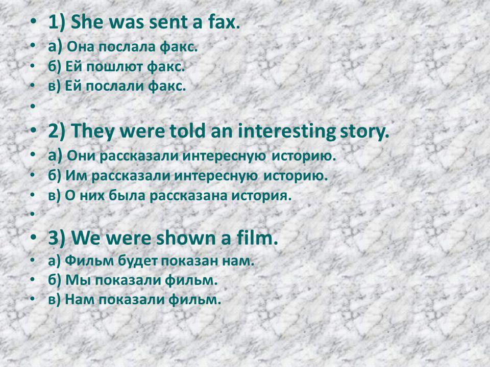 1) She was sent a fax. а) Она послала факс. б) Ей пошлют факс.