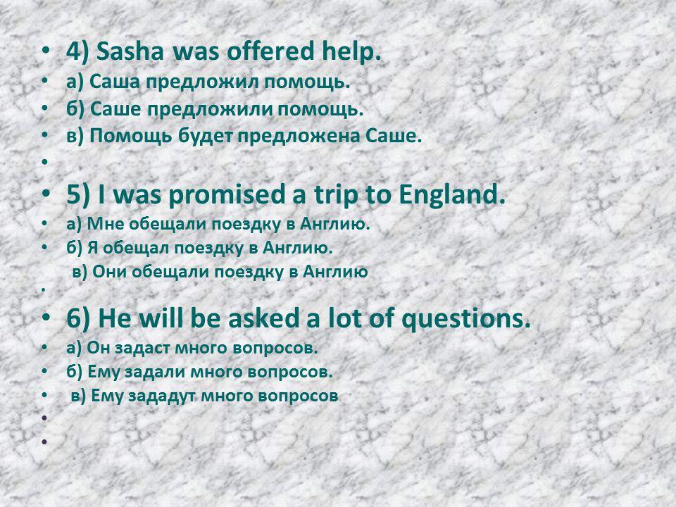 4) Sasha was offered help. а) Саша предложил помощь.