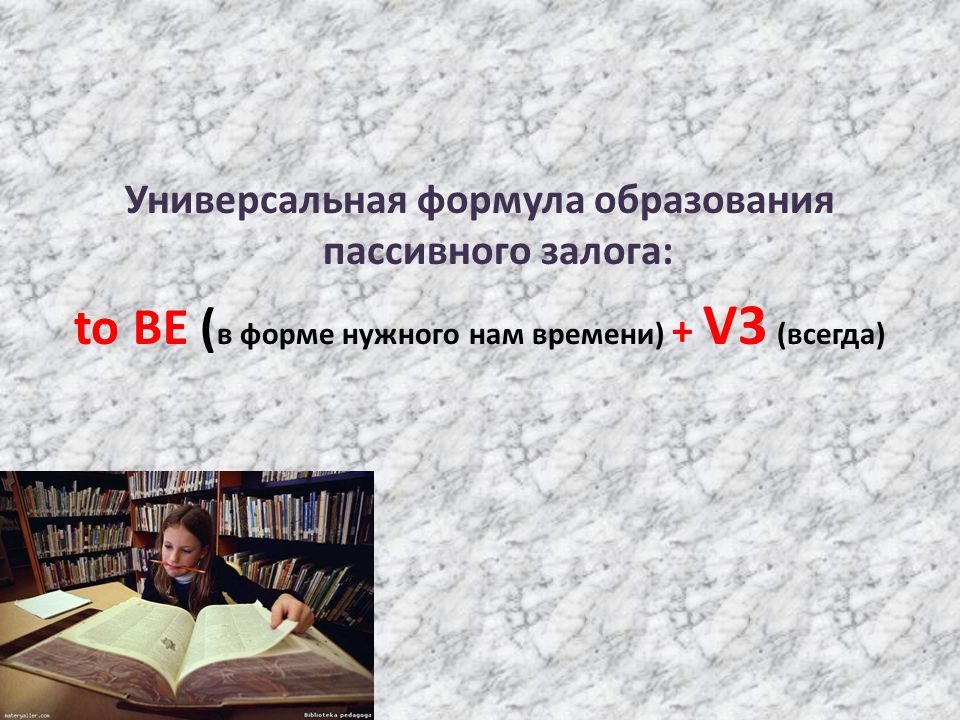 Универсальная формула образования пассивного залога: to BE ( в форме нужного нам времени) + V3 (всегда)