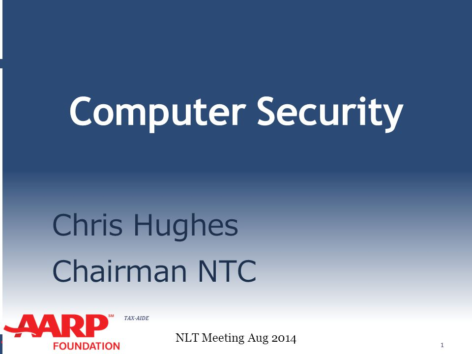 TAX-AIDE Computer Security Chris Hughes Chairman NTC 1 NLT Meeting Aug 2014