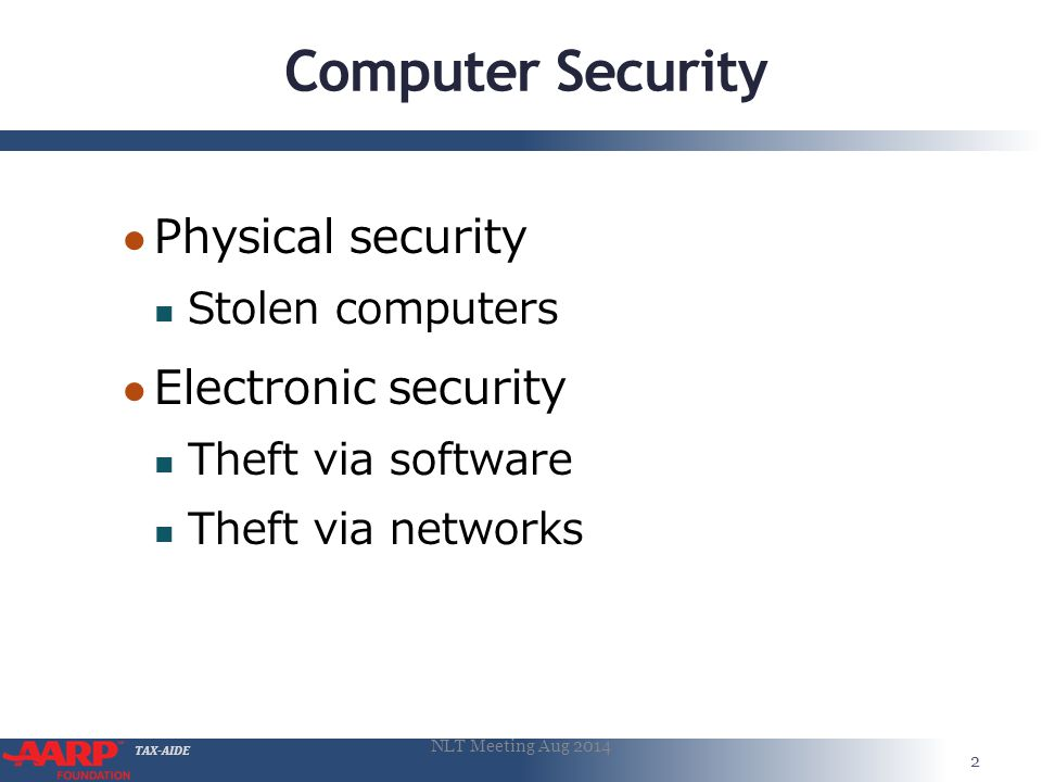 TAX-AIDE Computer Security ● Physical security Stolen computers ● Electronic security Theft via software Theft via networks 2 NLT Meeting Aug 2014