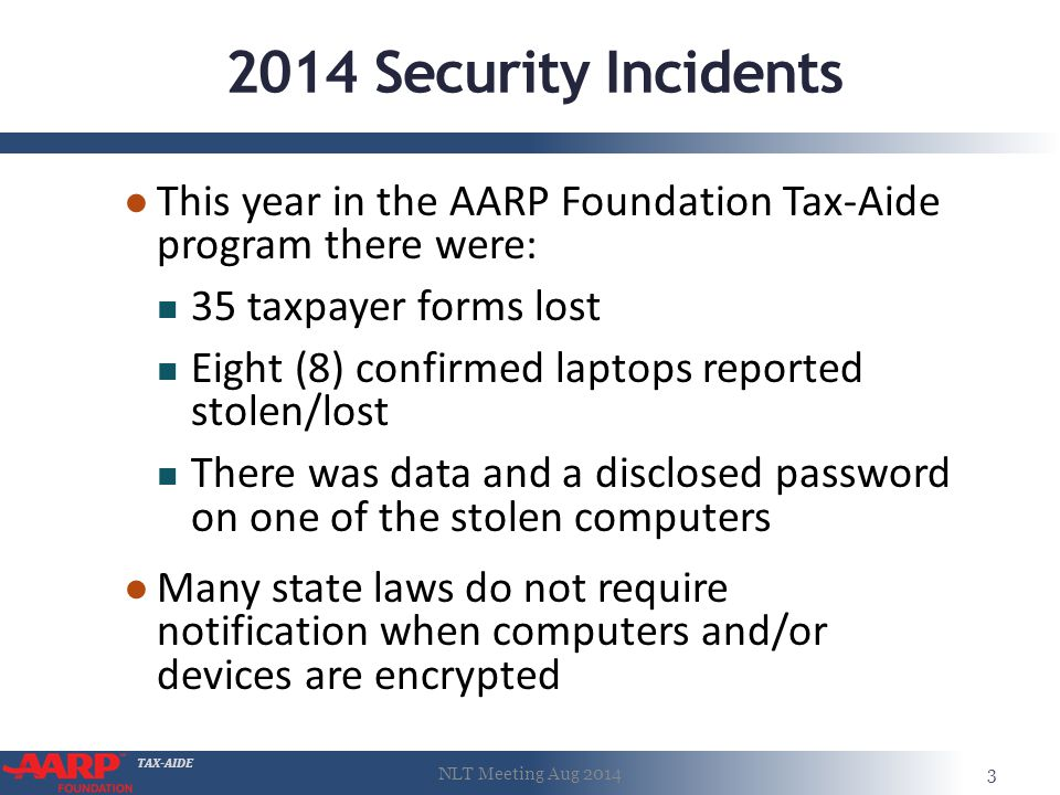 TAX-AIDE 2014 Security Incidents ● This year in the AARP Foundation Tax-Aide program there were: 35 taxpayer forms lost Eight (8) confirmed laptops reported stolen/lost There was data and a disclosed password on one of the stolen computers ● Many state laws do not require notification when computers and/or devices are encrypted NLT Meeting Aug 20143