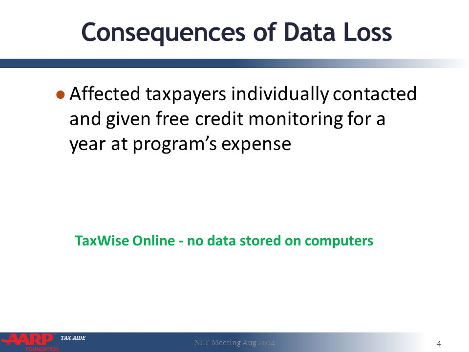 TAX-AIDE Consequences of Data Loss ● Affected taxpayers individually contacted and given free credit monitoring for a year at program's expense NLT Meeting Aug 20144 TaxWise Online - no data stored on computers