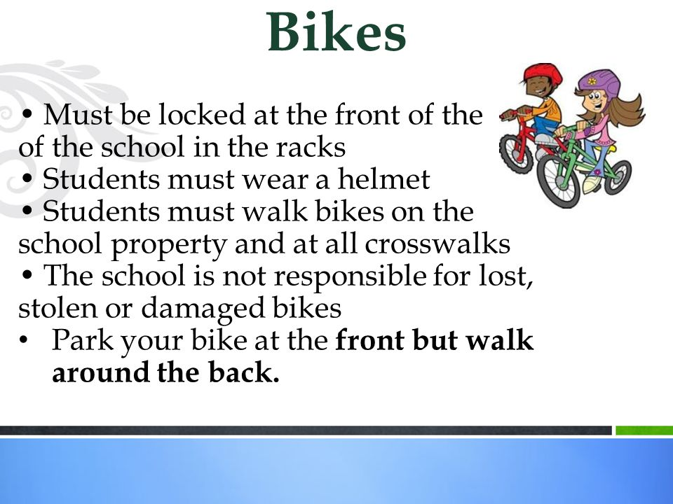 Must be locked at the front of the of the school in the racks Students must wear a helmet Students must walk bikes on the school property and at all crosswalks The school is not responsible for lost, stolen or damaged bikes Park your bike at the front but walk around the back.