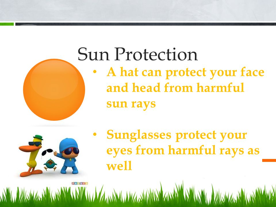 Sun Protection A hat can protect your face and head from harmful sun rays Sunglasses protect your eyes from harmful rays as well