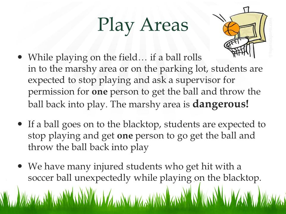Play Areas While playing on the field… if a ball rolls in to the marshy area or on the parking lot, students are expected to stop playing and ask a supervisor for permission for one person to get the ball and throw the ball back into play.