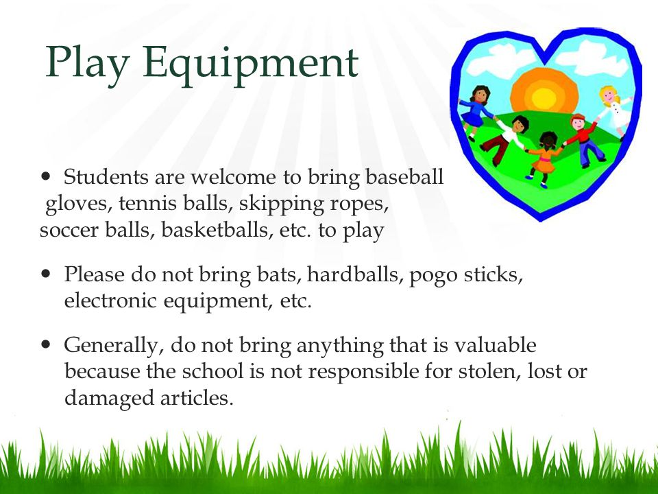 Play Equipment Students are welcome to bring baseball gloves, tennis balls, skipping ropes, soccer balls, basketballs, etc.