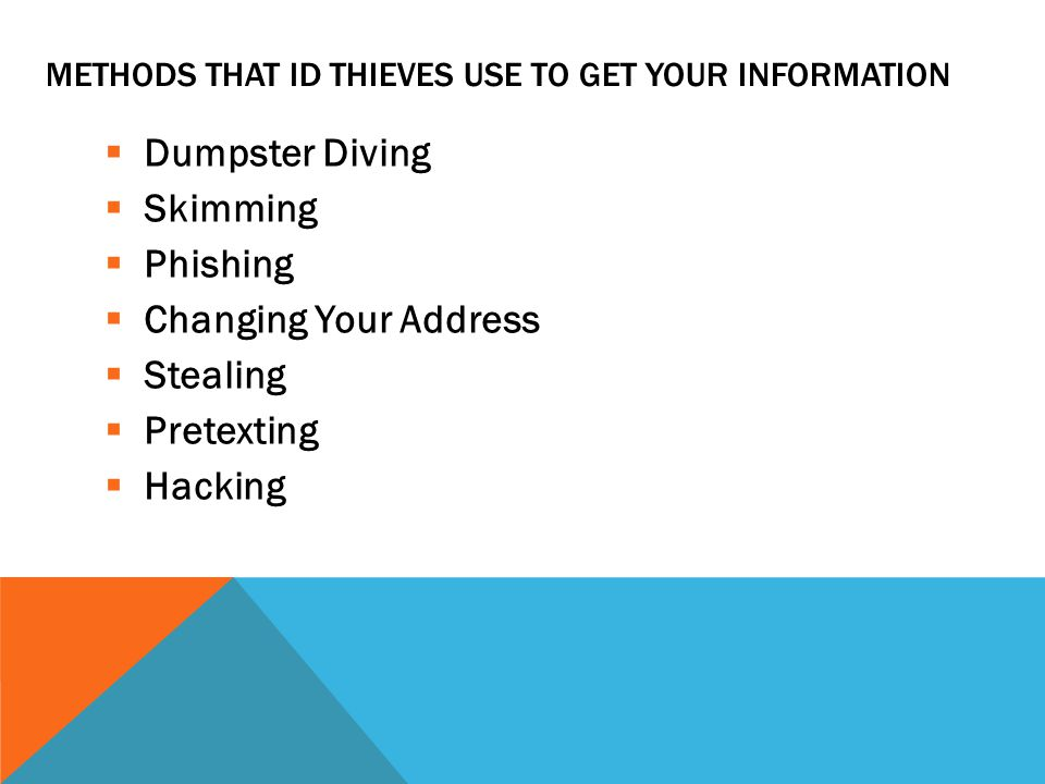 METHODS THAT ID THIEVES USE TO GET YOUR INFORMATION  Dumpster Diving  Skimming  Phishing  Changing Your Address  Stealing  Pretexting  Hacking