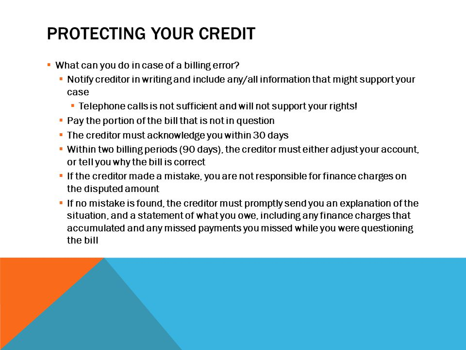 PROTECTING YOUR CREDIT  What can you do in case of a billing error?  Notify creditor in writing and include any/all information that might support y