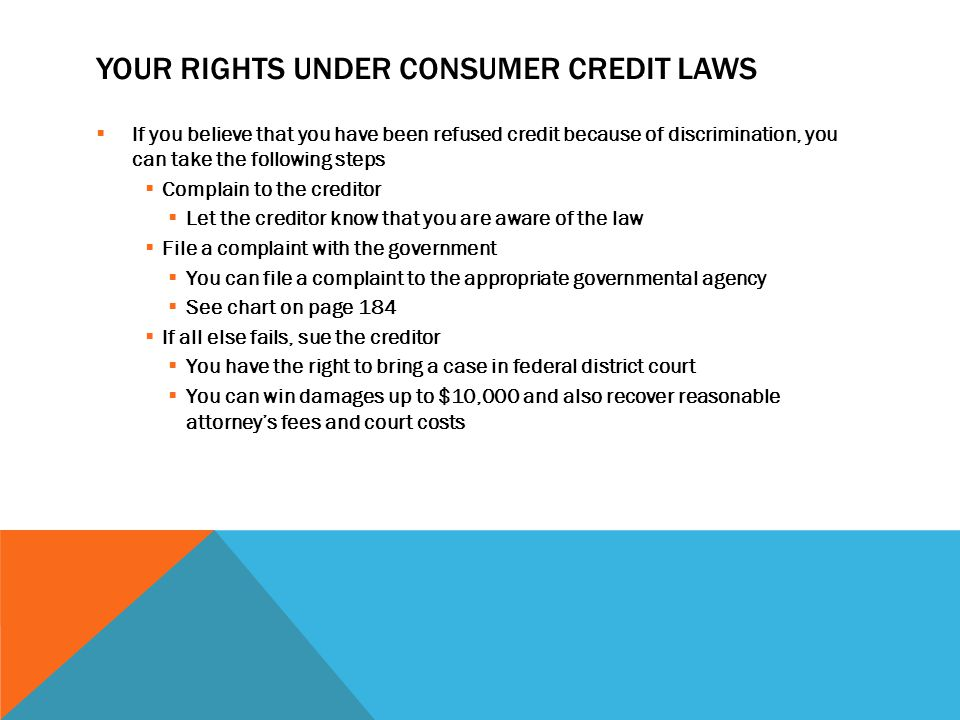 YOUR RIGHTS UNDER CONSUMER CREDIT LAWS  If you believe that you have been refused credit because of discrimination, you can take the following steps