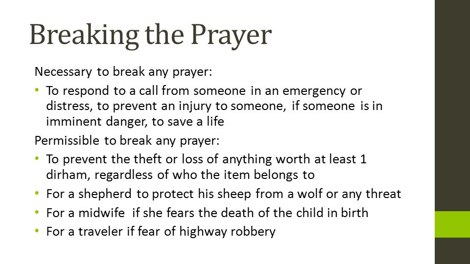 Breaking the Prayer Necessary to break any prayer: To respond to a call from someone in an emergency or distress, to prevent an injury to someone, if someone is in imminent danger, to save a life Permissible to break any prayer: To prevent the theft or loss of anything worth at least 1 dirham, regardless of who the item belongs to For a shepherd to protect his sheep from a wolf or any threat For a midwife if she fears the death of the child in birth For a traveler if fear of highway robbery