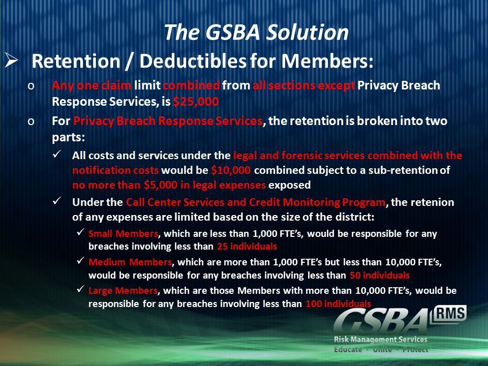 The GSBA Solution  Retention / Deductibles for Members: oAny one claim limit combined from all sections except Privacy Breach Response Services, is $25,000 oFor Privacy Breach Response Services, the retention is broken into two parts: All costs and services under the legal and forensic services combined with the notification costs would be $10,000 combined subject to a sub-retention of no more than $5,000 in legal expenses exposed Under the Call Center Services and Credit Monitoring Program, the retenion of any expenses are limited based on the size of the district: Small Members, which are less than 1,000 FTE's, would be responsible for any breaches involving less than 25 individuals Medium Members, which are more than 1,000 FTE's but less than 10,000 FTE's, would be responsible for any breaches involving less than 50 individuals Large Members, which are those Members with more than 10,000 FTE's, would be responsible for any breaches involving less than 100 individuals