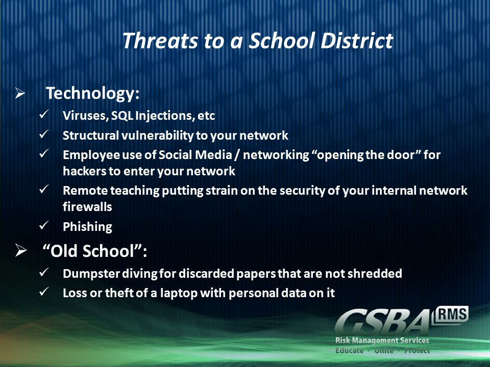 Threats to a School District  Technology: Viruses, SQL Injections, etc Structural vulnerability to your network Employee use of Social Media / networking opening the door for hackers to enter your network Remote teaching putting strain on the security of your internal network firewalls Phishing  Old School : Dumpster diving for discarded papers that are not shredded Loss or theft of a laptop with personal data on it