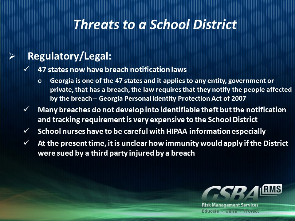 Threats to a School District  Regulatory/Legal: 47 states now have breach notification laws oGeorgia is one of the 47 states and it applies to any entity, government or private, that has a breach, the law requires that they notify the people affected by the breach – Georgia Personal Identity Protection Act of 2007 Many breaches do not develop into identifiable theft but the notification and tracking requirement is very expensive to the School District School nurses have to be careful with HIPAA information especially At the present time, it is unclear how immunity would apply if the District were sued by a third party injured by a breach