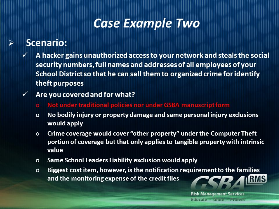 Conclusion  The exposure is here to stay Computers and mobile devices that store personal information about your employees and your students are an integral part of your District Accidental loss of, or criminal appropriation of, that personal information will continue to happen Attacks are getting more frequent and more sophisticated GSBA RMF and Beazley offer you broad coverage at a reasonable premium and a team ready to respond when necessary
